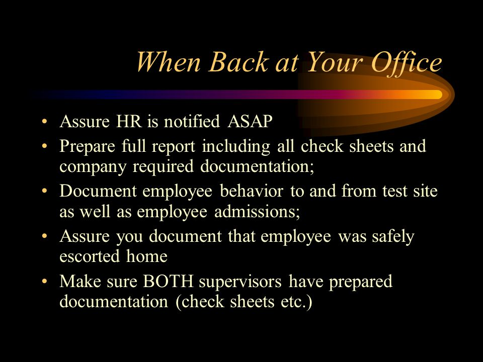 When Back at Your Office Assure HR is notified ASAP Prepare full report including all check sheets and company required documentation; Document employ