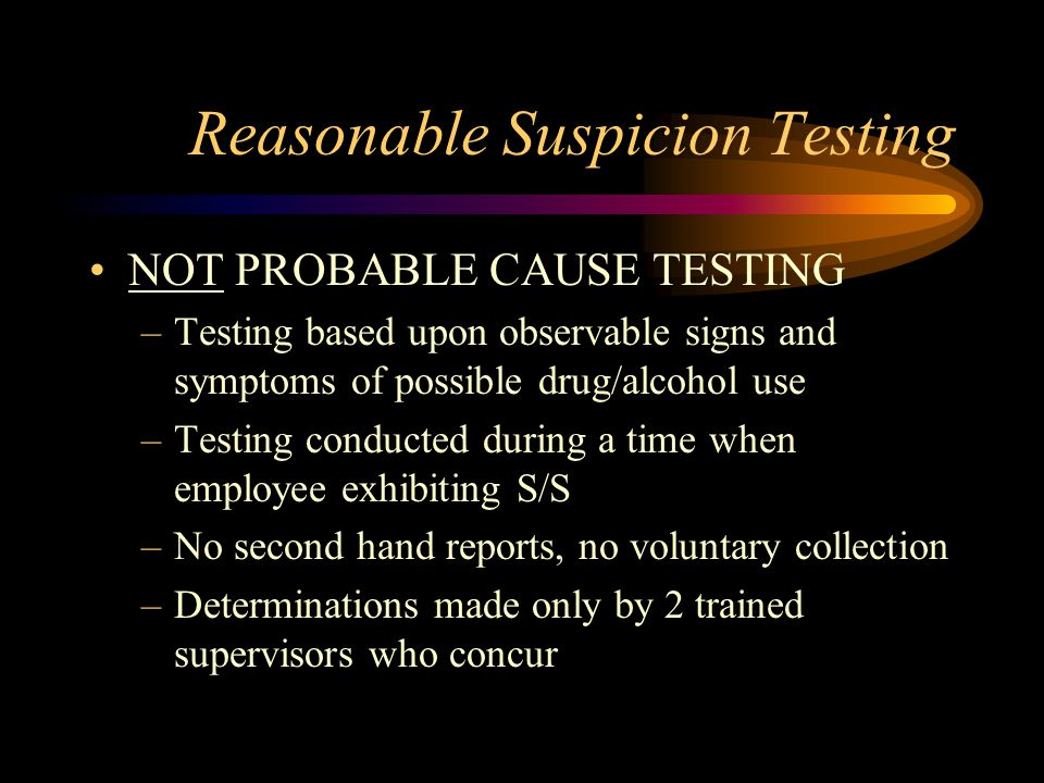 Reasonable Suspicion Testing NOT PROBABLE CAUSE TESTING –Testing based upon observable signs and symptoms of possible drug/alcohol use –Testing conduc