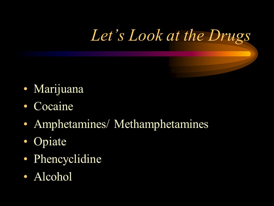 Let's Look at the Drugs Marijuana Cocaine Amphetamines/ Methamphetamines Opiate Phencyclidine Alcohol