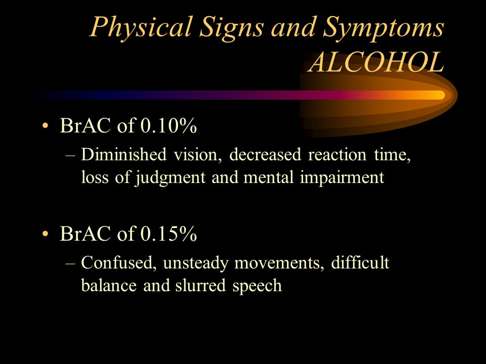 Physical Signs and Symptoms ALCOHOL BrAC of 0.10% –Diminished vision, decreased reaction time, loss of judgment and mental impairment BrAC of 0.15% –C