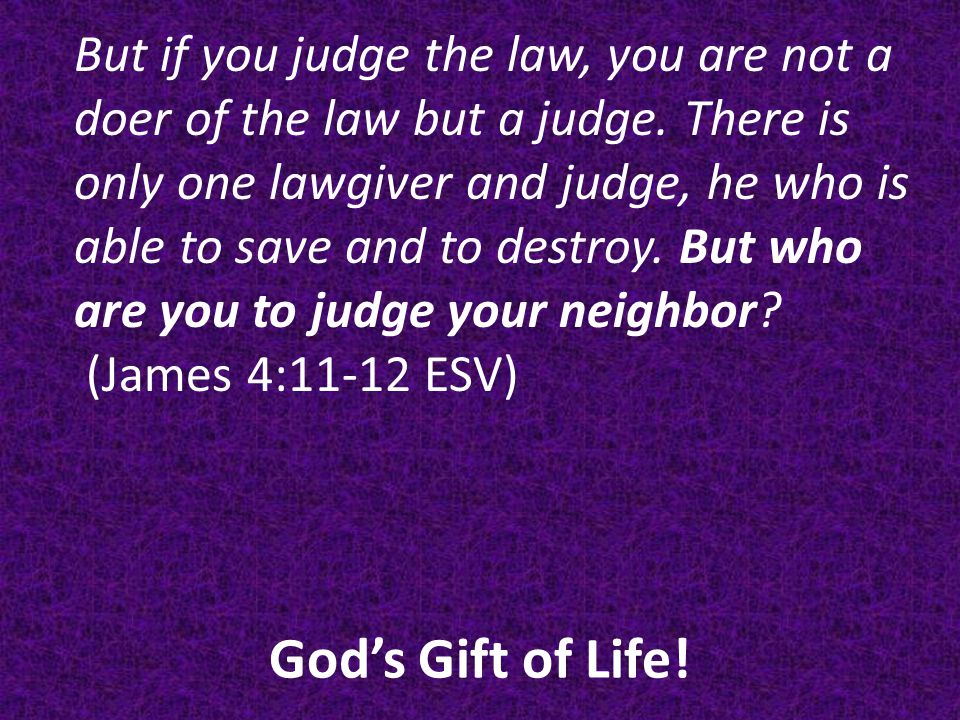 God's Gift of Life.But if you judge the law, you are not a doer of the law but a judge.