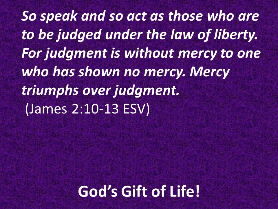 God's Gift of Life.So speak and so act as those who are to be judged under the law of liberty.