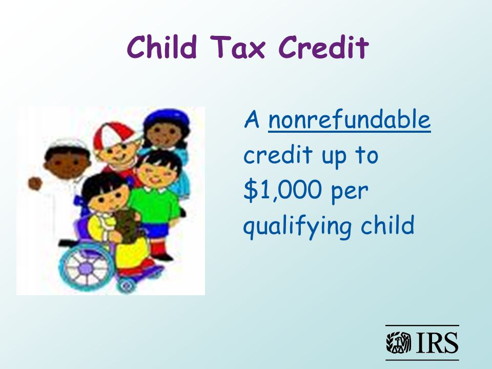 Child Tax Credit A nonrefundable credit up to $1,000 per qualifying child