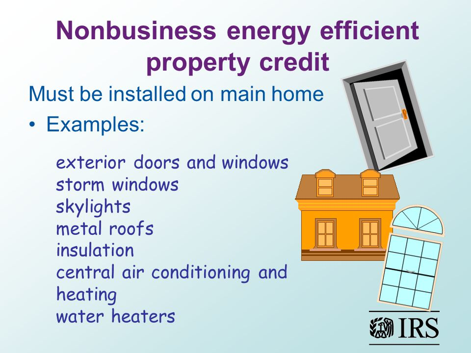 Nonbusiness energy efficient property credit Must be installed on main home Examples: exterior doors and windows storm windows skylights metal roofs insulation central air conditioning and heating water heaters