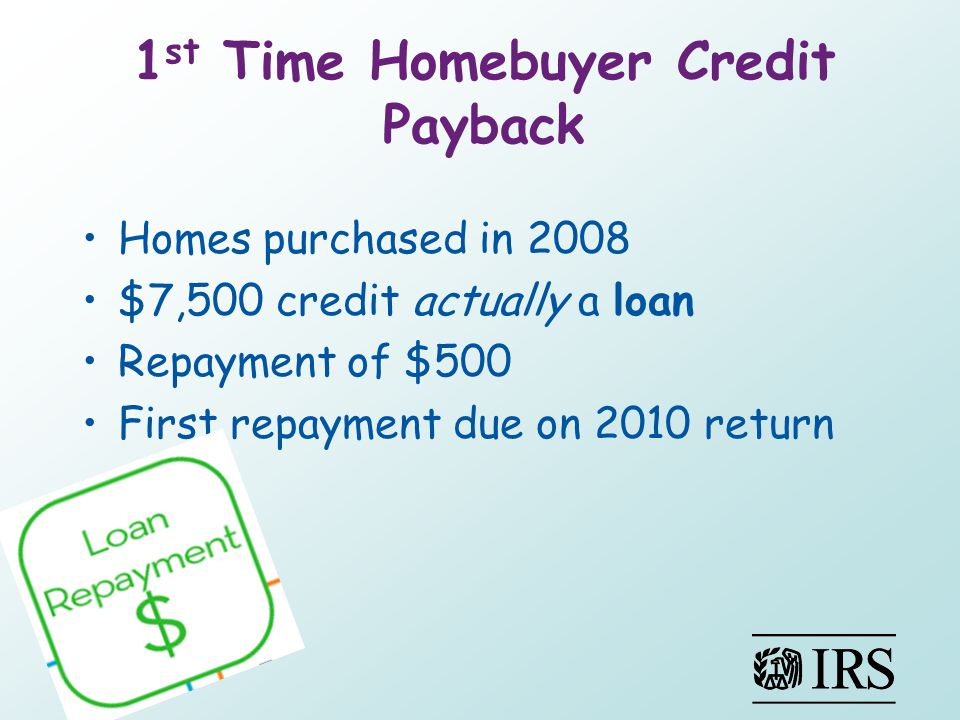 1 st Time Homebuyer Credit Payback Homes purchased in 2008 $7,500 credit actually a loan Repayment of $500 First repayment due on 2010 return