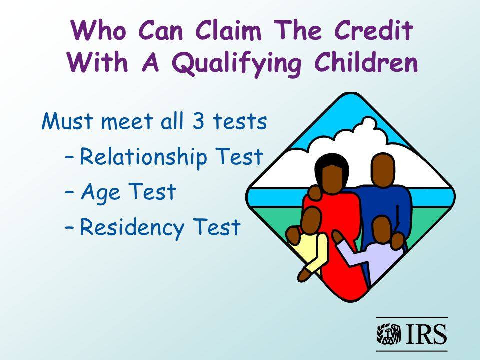 Who Can Claim The Credit With A Qualifying Children Must meet all 3 tests –Relationship Test –Age Test –Residency Test