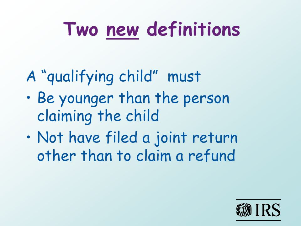 Two new definitions A qualifying child must Be younger than the person claiming the child Not have filed a joint return other than to claim a refund