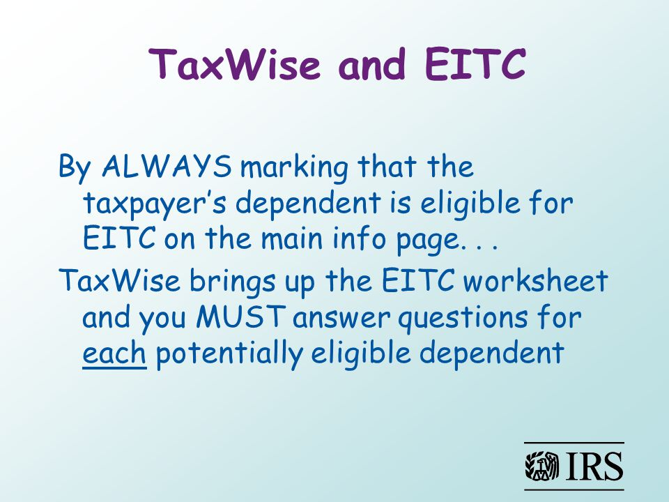 TaxWise and EITC By ALWAYS marking that the taxpayer's dependent is eligible for EITC on the main info page...
