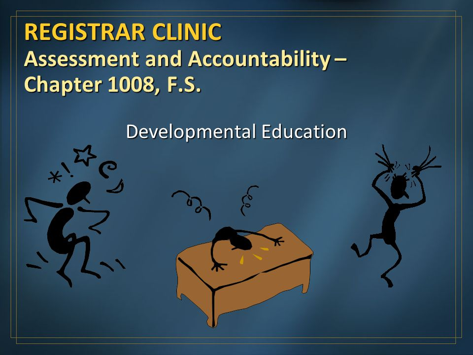 REGISTRAR CLINIC Assessment and Accountability – Chapter 1008, F.S. Developmental Education