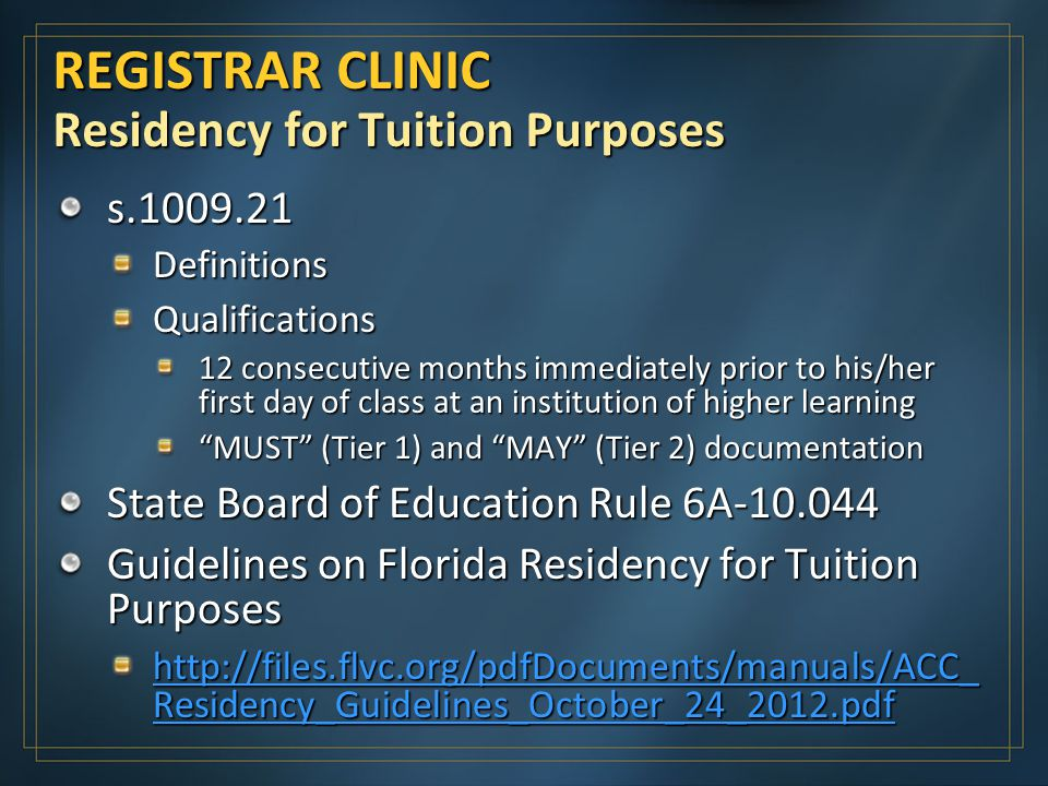 REGISTRAR CLINIC Residency for Tuition Purposes s DefinitionsQualifications 12 consecutive months immediately prior to his/her first day of class at an institution of higher learning MUST (Tier 1) and MAY (Tier 2) documentation State Board of Education Rule 6A Guidelines on Florida Residency for Tuition Purposes   Residency_Guidelines_October_24_2012.pdf   Residency_Guidelines_October_24_2012.pdf