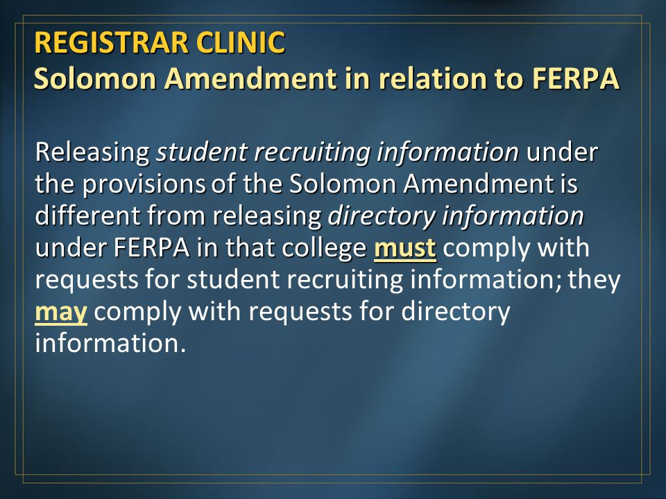 REGISTRAR CLINIC Solomon Amendment in relation to FERPA Releasing student recruiting information under the provisions of the Solomon Amendment is different from releasing directory information under FERPA in that college must Releasing student recruiting information under the provisions of the Solomon Amendment is different from releasing directory information under FERPA in that college must comply with requests for student recruiting information; they may comply with requests for directory information.