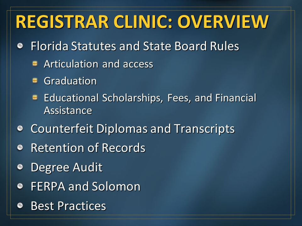 REGISTRAR CLINIC: OVERVIEW Florida Statutes and State Board Rules Articulation and access Graduation Educational Scholarships, Fees, and Financial Assistance Counterfeit Diplomas and Transcripts Retention of Records Degree Audit FERPA and Solomon Best Practices