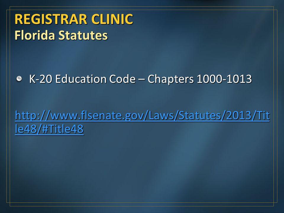 REGISTRAR CLINIC Florida Statutes K-20 Education Code – Chapters 1000-1013 http://www.flsenate.gov/Laws/Statutes/2013/Tit le48/#Title48 http://www.flsenate.gov/Laws/Statutes/2013/Tit le48/#Title48