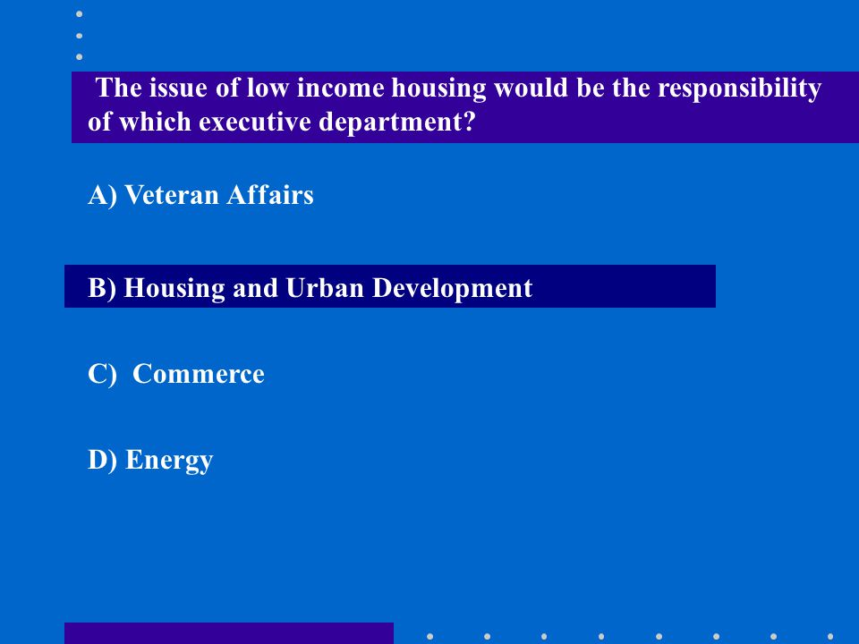 The issue of low income housing would be the responsibility of which executive department? A) Veteran Affairs B) Housing and Urban Development C) Comm
