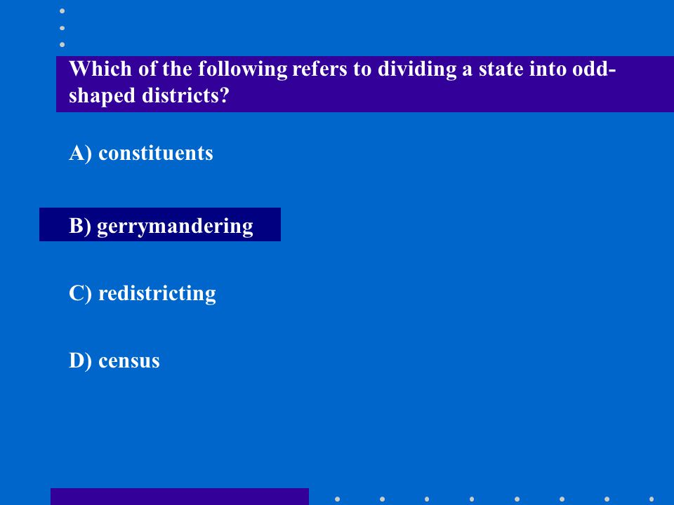 Which of the following refers to dividing a state into odd- shaped districts? A) constituents B) gerrymandering C) redistricting D) census