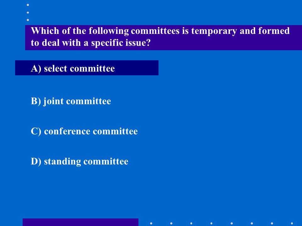 Which of the following committees is temporary and formed to deal with a specific issue? A) select committee B) joint committee C) conference committe
