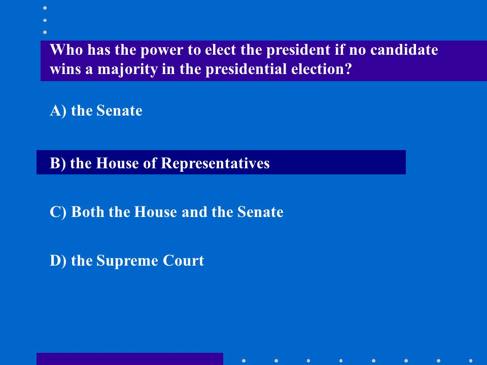 Who has the power to elect the president if no candidate wins a majority in the presidential election? A) the Senate B) the House of Representatives C