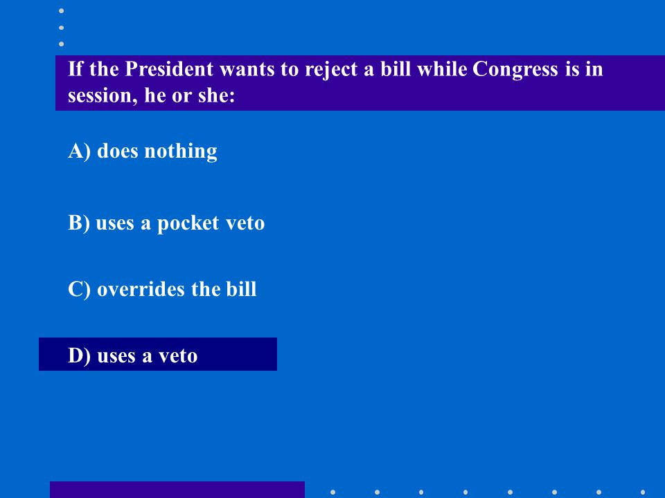 If the President wants to reject a bill while Congress is in session, he or she: A) does nothing B) uses a pocket veto C) overrides the bill D) uses a