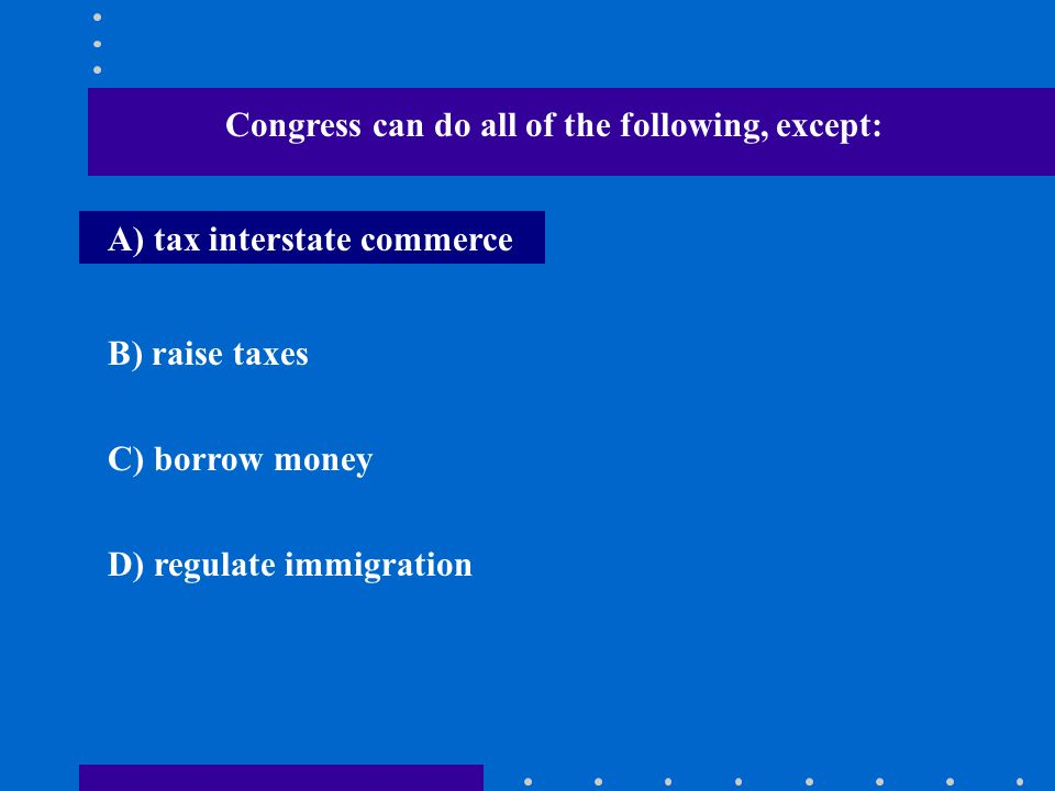 Congress can do all of the following, except: A) tax interstate commerce B) raise taxes C) borrow money D) regulate immigration