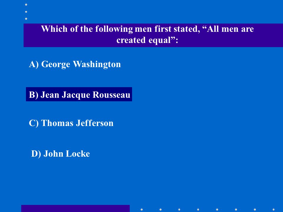 """Which of the following men first stated, """"All men are created equal"""": A) George Washington B) Jean Jacque Rousseau C) Thomas Jefferson D) John Locke"""
