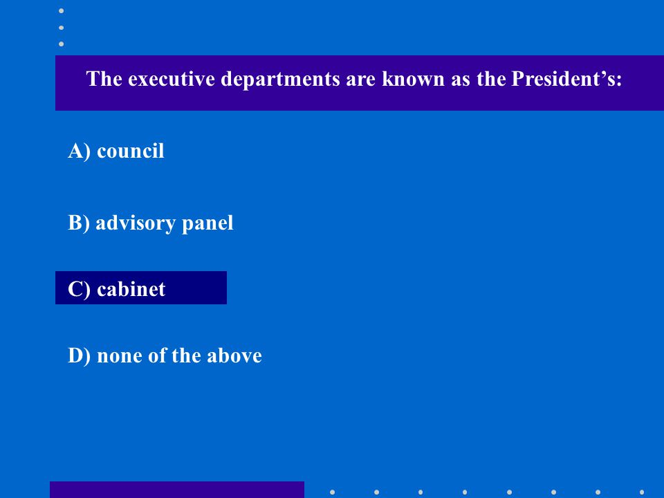 The executive departments are known as the President's: A) council B) advisory panel C) cabinet D) none of the above