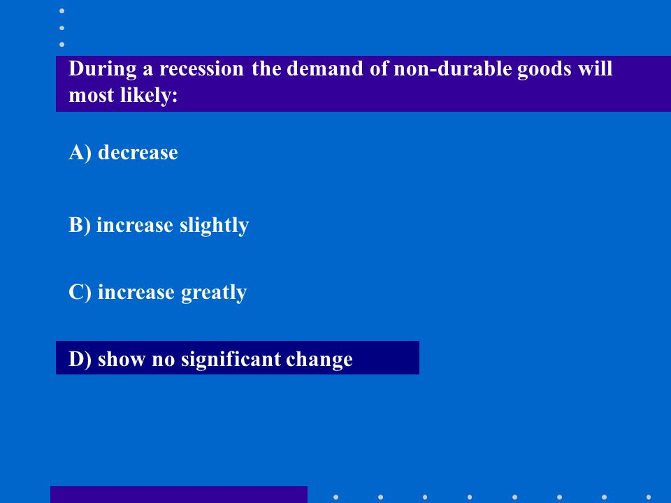 During a recession the demand of non-durable goods will most likely: A) decrease B) increase slightly C) increase greatly D) show no significant chang