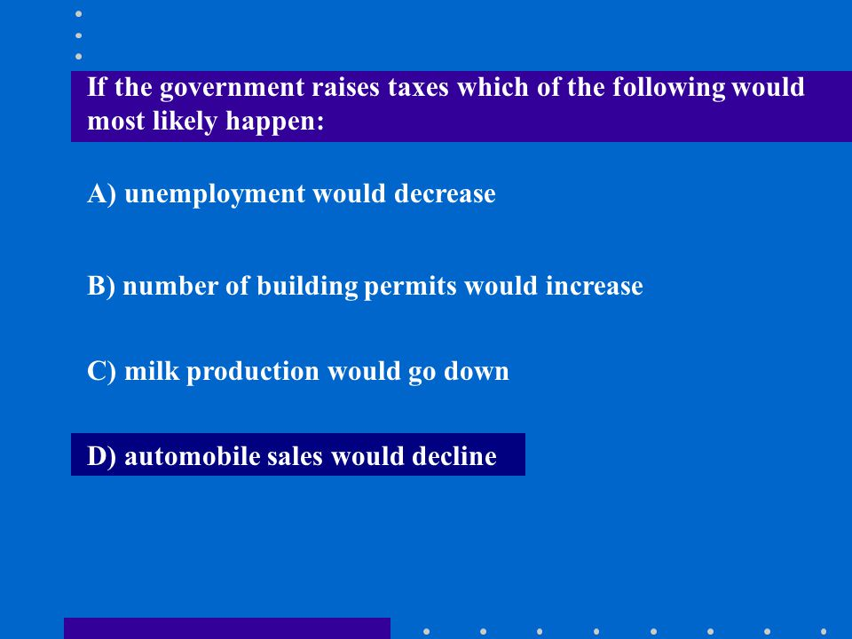 If the government raises taxes which of the following would most likely happen: A) unemployment would decrease B) number of building permits would inc