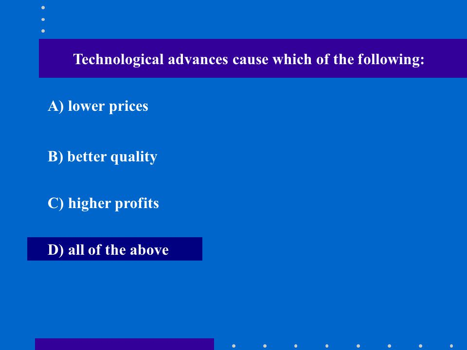 Technological advances cause which of the following: A) lower prices B) better quality C) higher profits D) all of the above