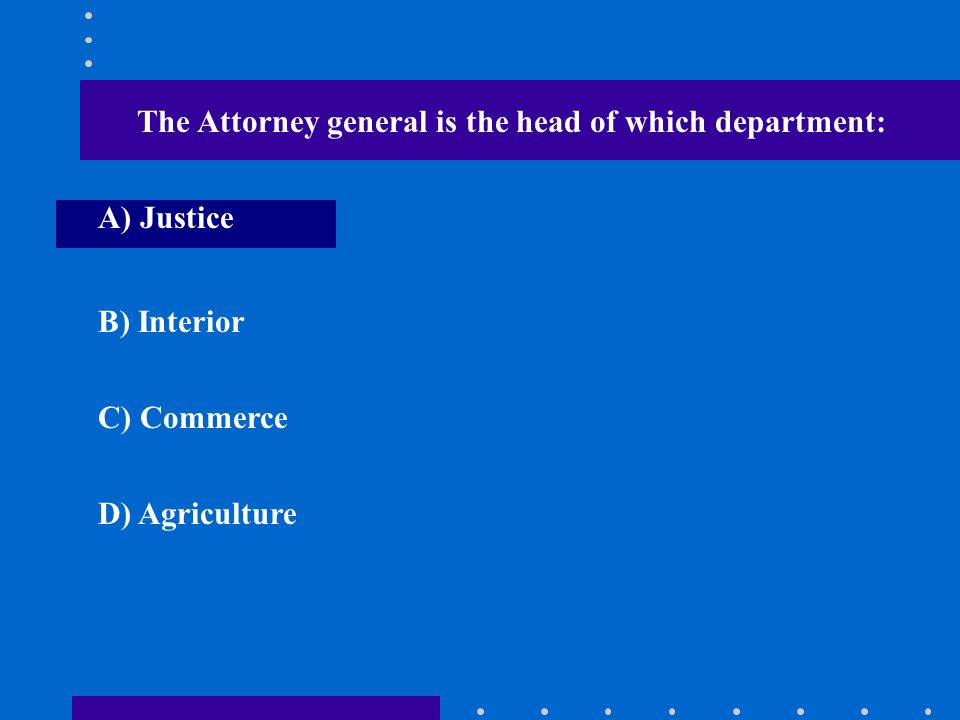 The Attorney general is the head of which department: A) Justice B) Interior C) Commerce D) Agriculture