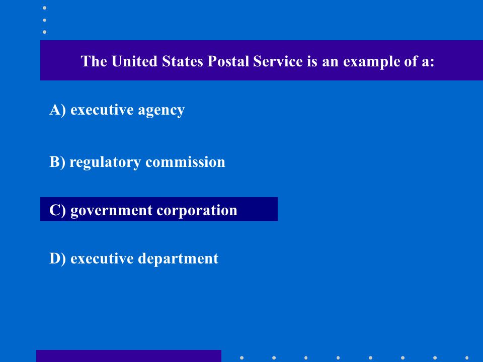 The United States Postal Service is an example of a: A) executive agency B) regulatory commission C) government corporation D) executive department
