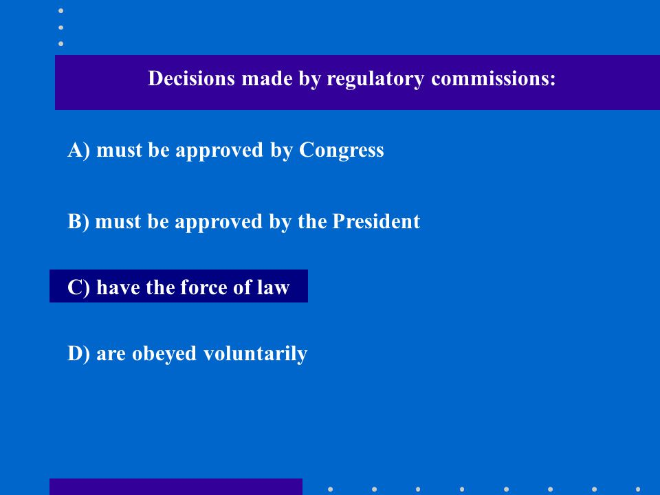 Decisions made by regulatory commissions: A) must be approved by Congress B) must be approved by the President C) have the force of law D) are obeyed