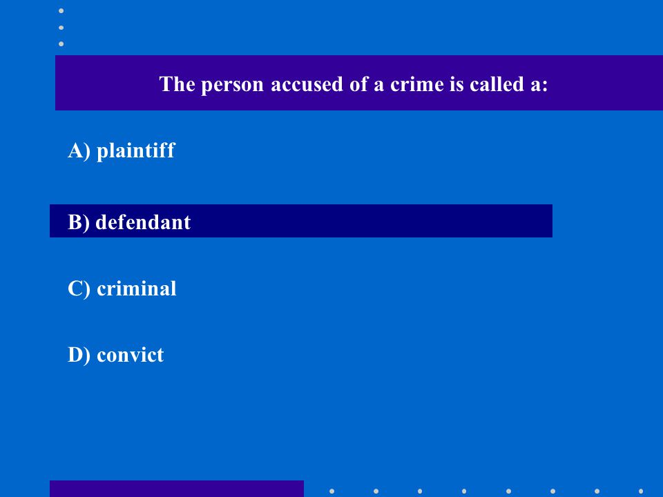 The person accused of a crime is called a: A) plaintiff B) defendant C) criminal D) convict