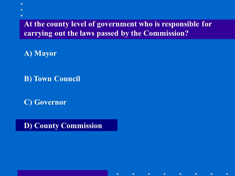 At the county level of government who is responsible for carrying out the laws passed by the Commission? A) Mayor B) Town Council C) Governor D) Count