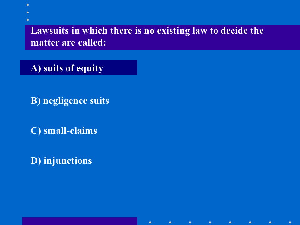 Lawsuits in which there is no existing law to decide the matter are called: A) suits of equity B) negligence suits C) small-claims D) injunctions