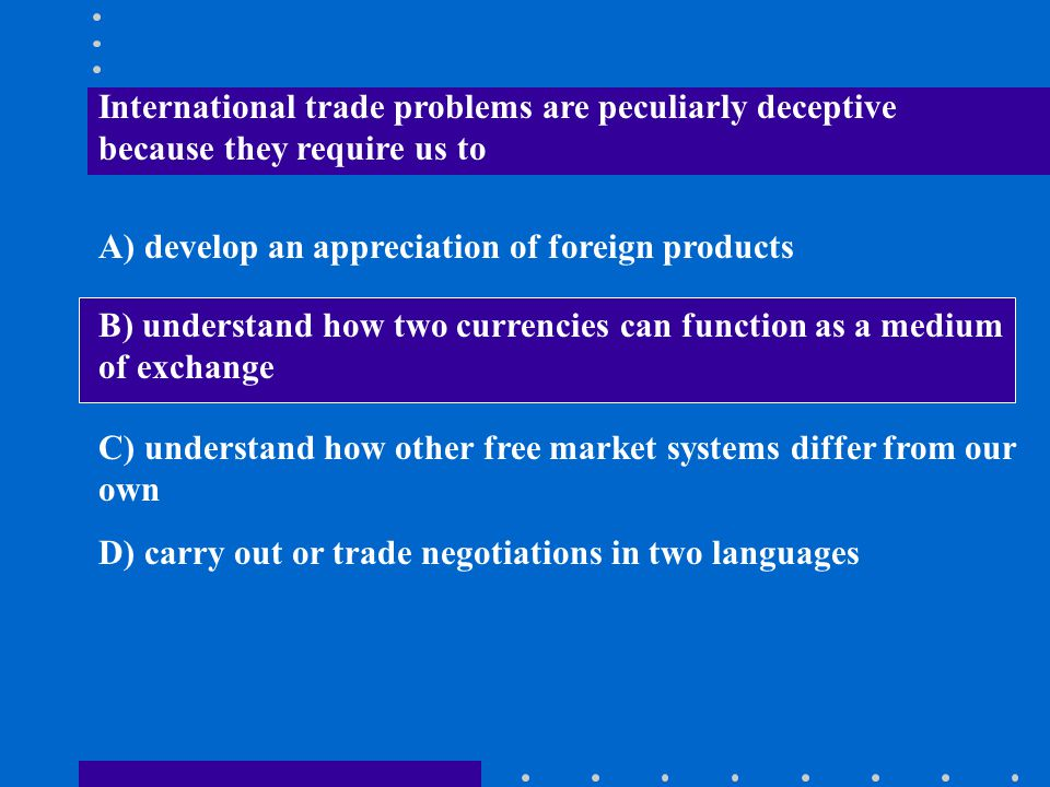 International trade problems are peculiarly deceptive because they require us to A) develop an appreciation of foreign products B) understand how two