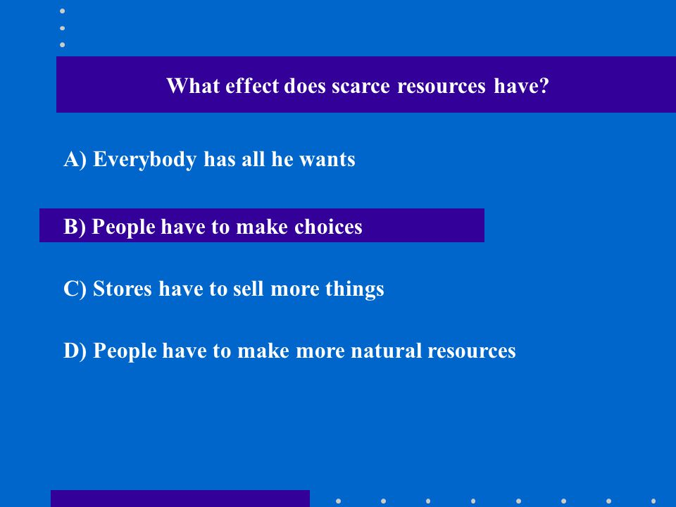 What effect does scarce resources have? A) Everybody has all he wants B) People have to make choices C) Stores have to sell more things D) People have