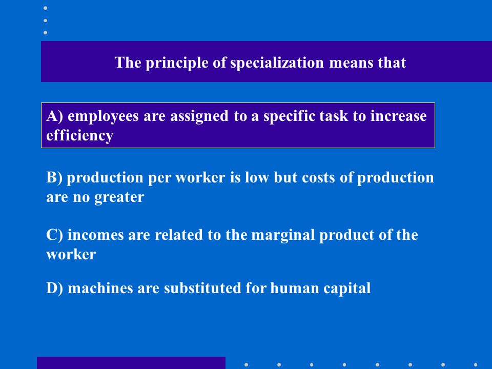The principle of specialization means that A) employees are assigned to a specific task to increase efficiency B) production per worker is low but cos