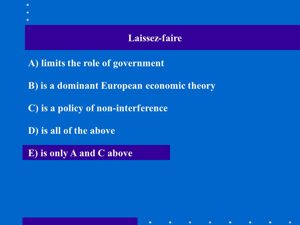 Laissez-faire A) limits the role of government B) is a dominant European economic theory C) is a policy of non-interference D) is all of the above E)