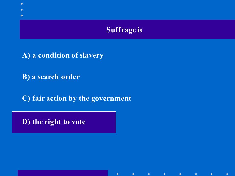 Suffrage is A) a condition of slavery B) a search order C) fair action by the government D) the right to vote