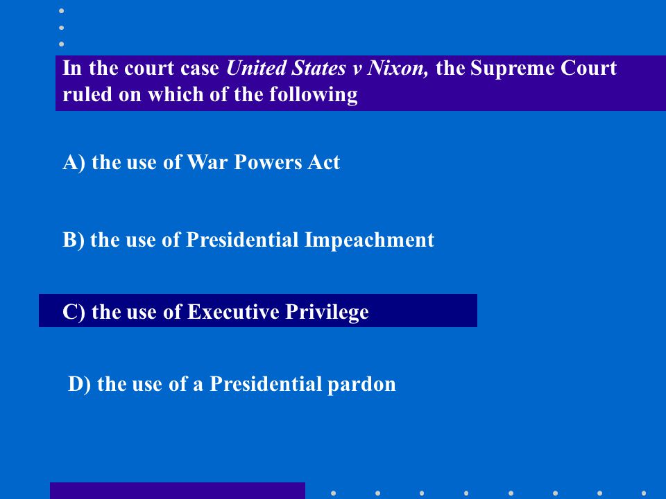 In the court case United States v Nixon, the Supreme Court ruled on which of the following A) the use of War Powers Act B) the use of Presidential Imp