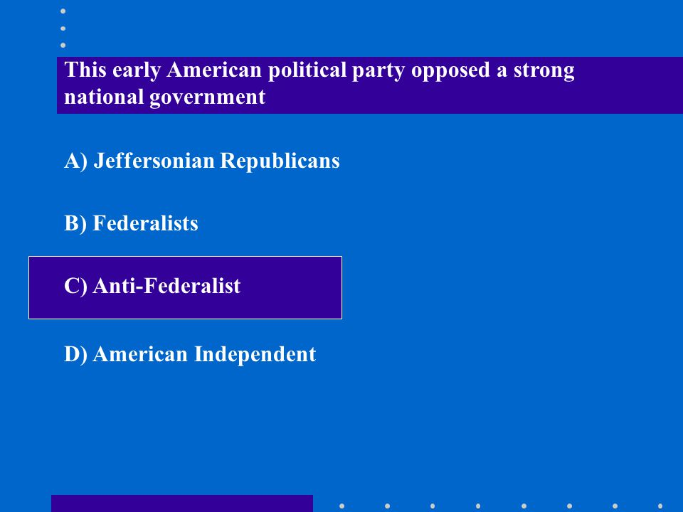 This early American political party opposed a strong national government A) Jeffersonian Republicans B) Federalists C) Anti-Federalist D) American Ind