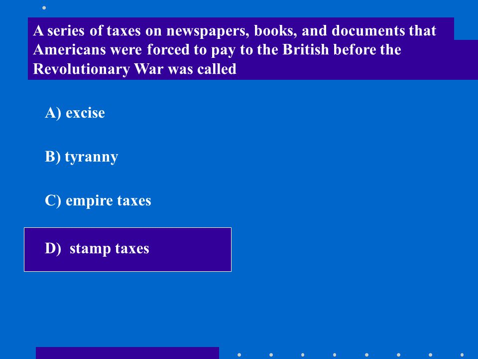 A series of taxes on newspapers, books, and documents that Americans were forced to pay to the British before the Revolutionary War was called A) exci