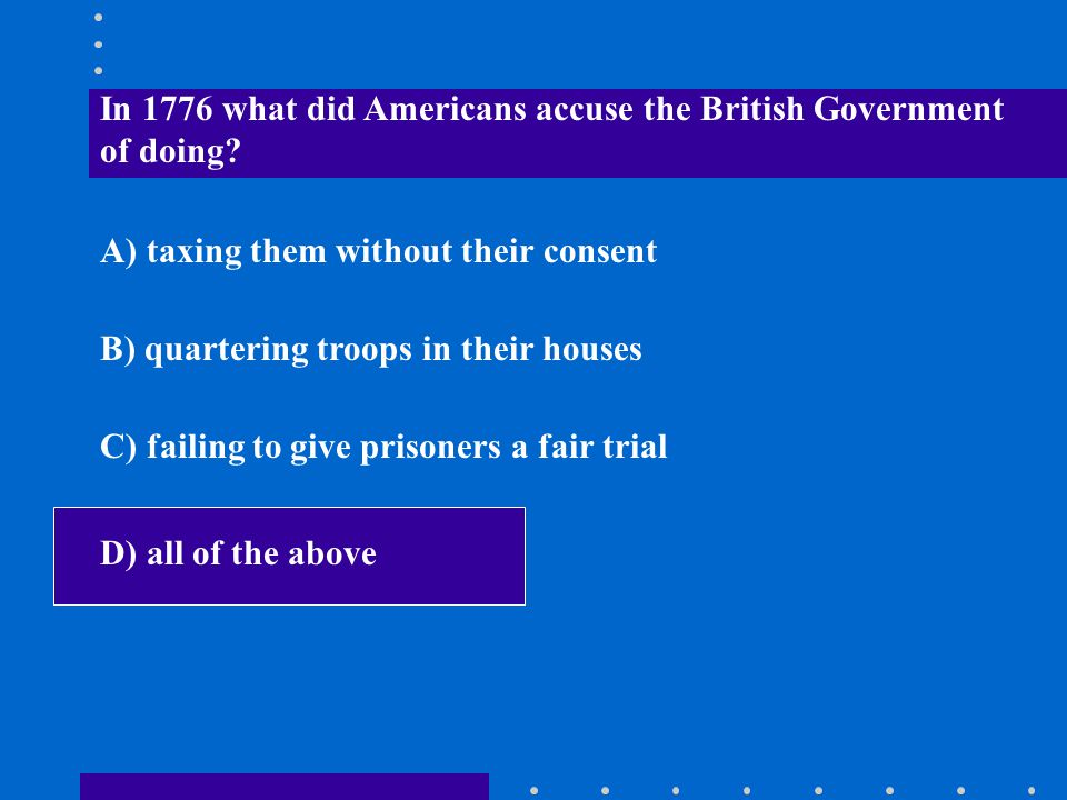 In 1776 what did Americans accuse the British Government of doing? A) taxing them without their consent B) quartering troops in their houses C) failin