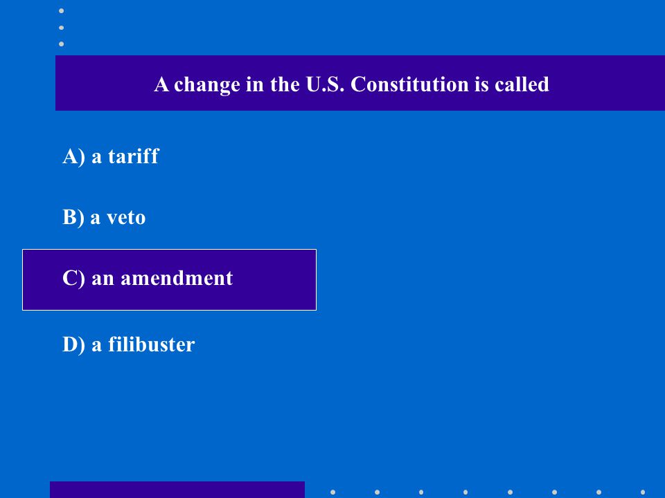 A change in the U.S. Constitution is called A) a tariff B) a veto C) an amendment D) a filibuster