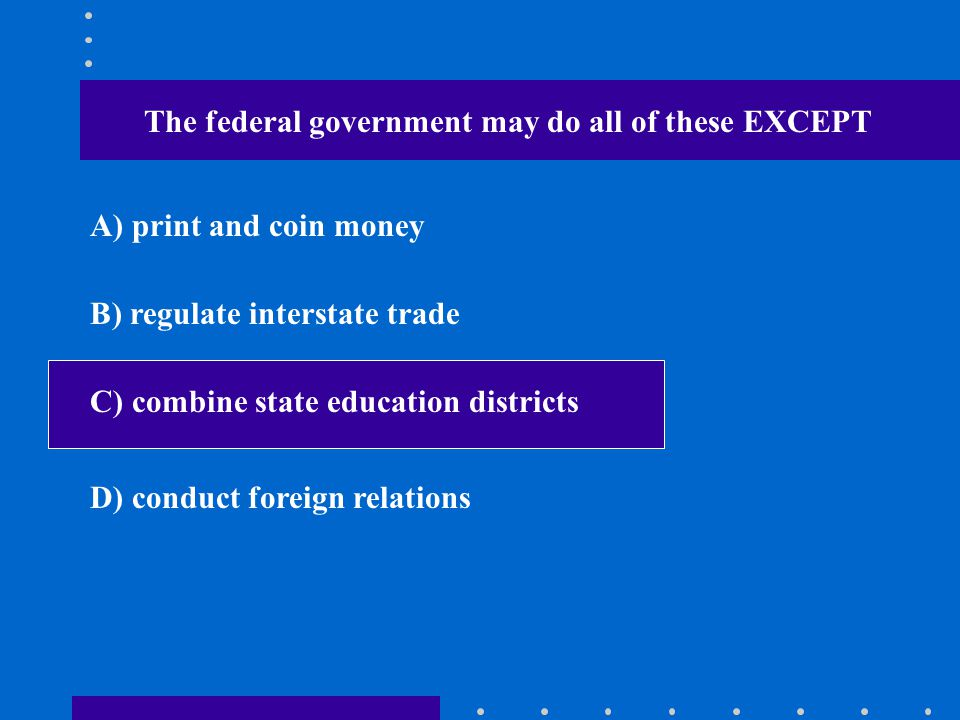The federal government may do all of these EXCEPT A) print and coin money B) regulate interstate trade C) combine state education districts D) conduct