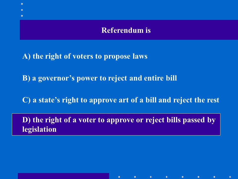 Referendum is A) the right of voters to propose laws B) a governor's power to reject and entire bill C) a state's right to approve art of a bill and r