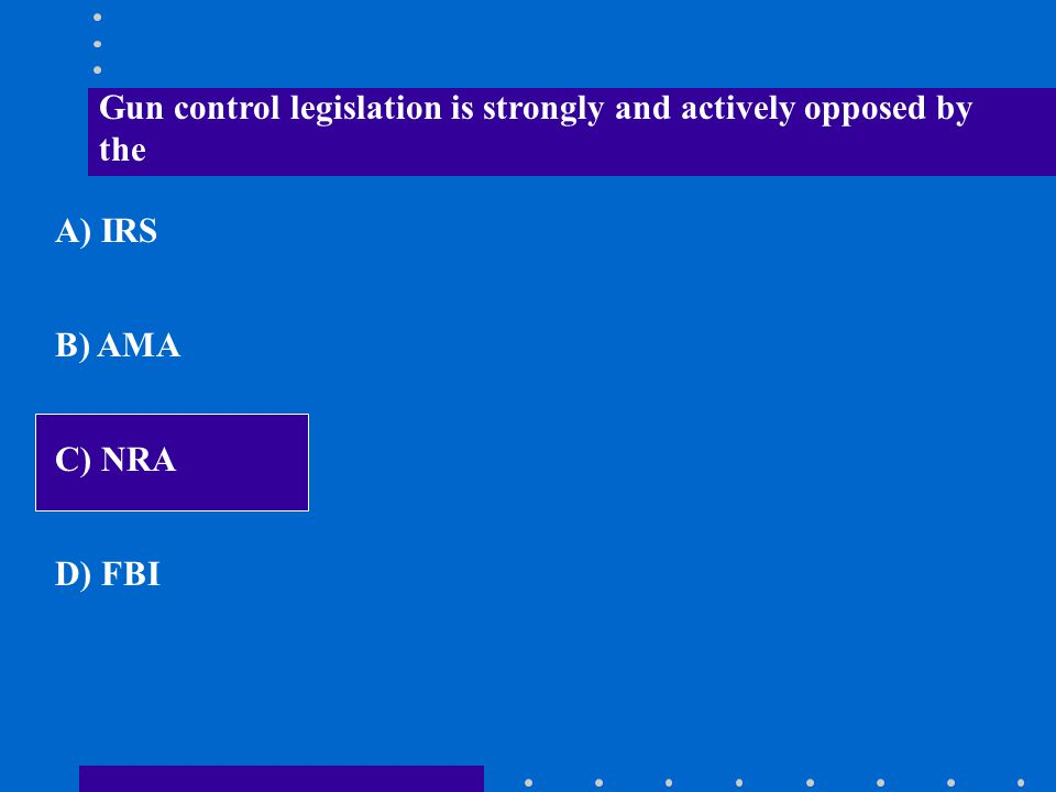 Gun control legislation is strongly and actively opposed by the A) IRS B) AMA C) NRA D) FBI