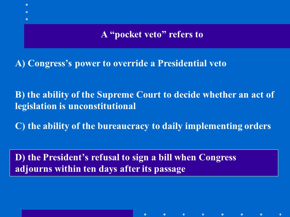 """A """"pocket veto"""" refers to A) Congress's power to override a Presidential veto B) the ability of the Supreme Court to decide whether an act of legislat"""