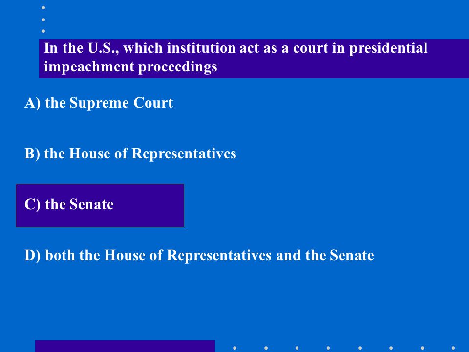 In the U.S., which institution act as a court in presidential impeachment proceedings A) the Supreme Court B) the House of Representatives C) the Sena