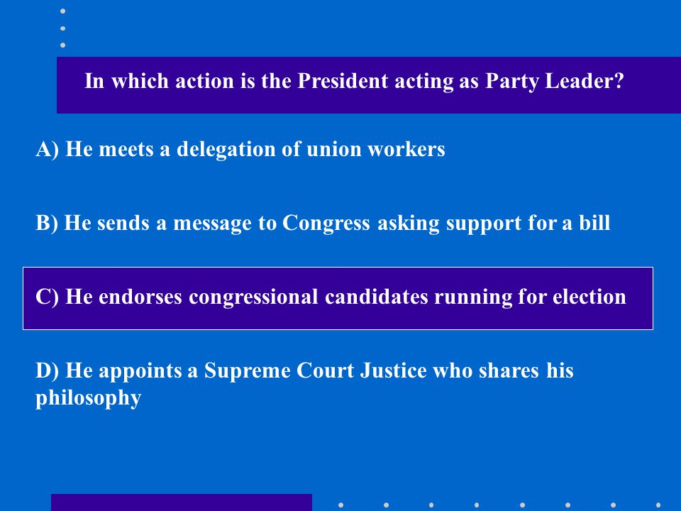In which action is the President acting as Party Leader? A) He meets a delegation of union workers B) He sends a message to Congress asking support fo